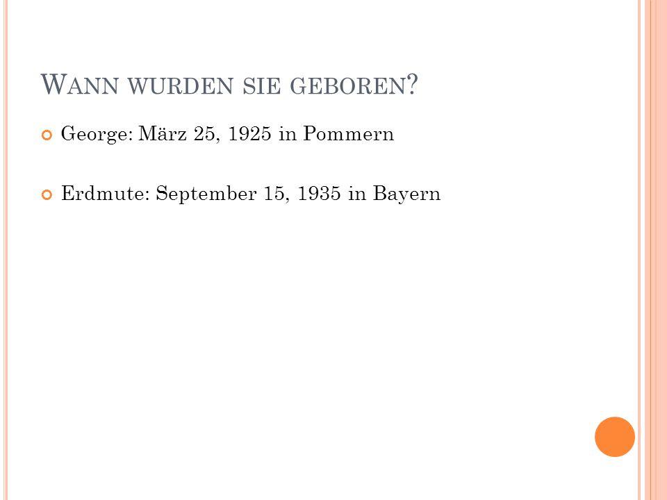 W ANN WURDEN SIE GEBOREN ? George: März 25, 1925 in Pommern Erdmute: September 15, 1935 in Bayern