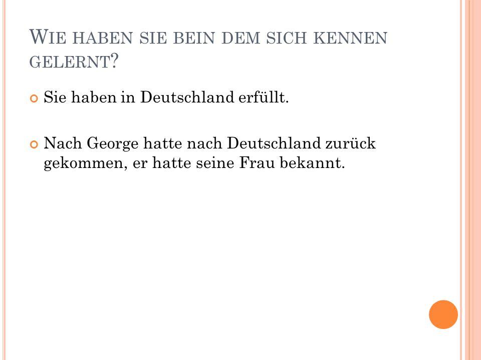 W IE HABEN SIE BEIN DEM SICH KENNEN GELERNT ? Sie haben in Deutschland erfüllt. Nach George hatte nach Deutschland zurück gekommen, er hatte seine Fra