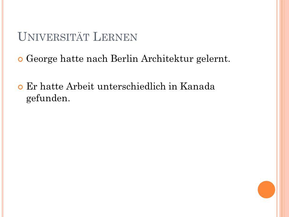 U NIVERSITÄT L ERNEN George hatte nach Berlin Architektur gelernt. Er hatte Arbeit unterschiedlich in Kanada gefunden.