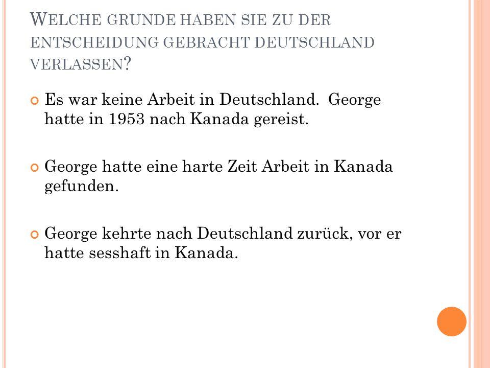 W ELCHE GRUNDE HABEN SIE ZU DER ENTSCHEIDUNG GEBRACHT DEUTSCHLAND VERLASSEN ? Es war keine Arbeit in Deutschland. George hatte in 1953 nach Kanada ger
