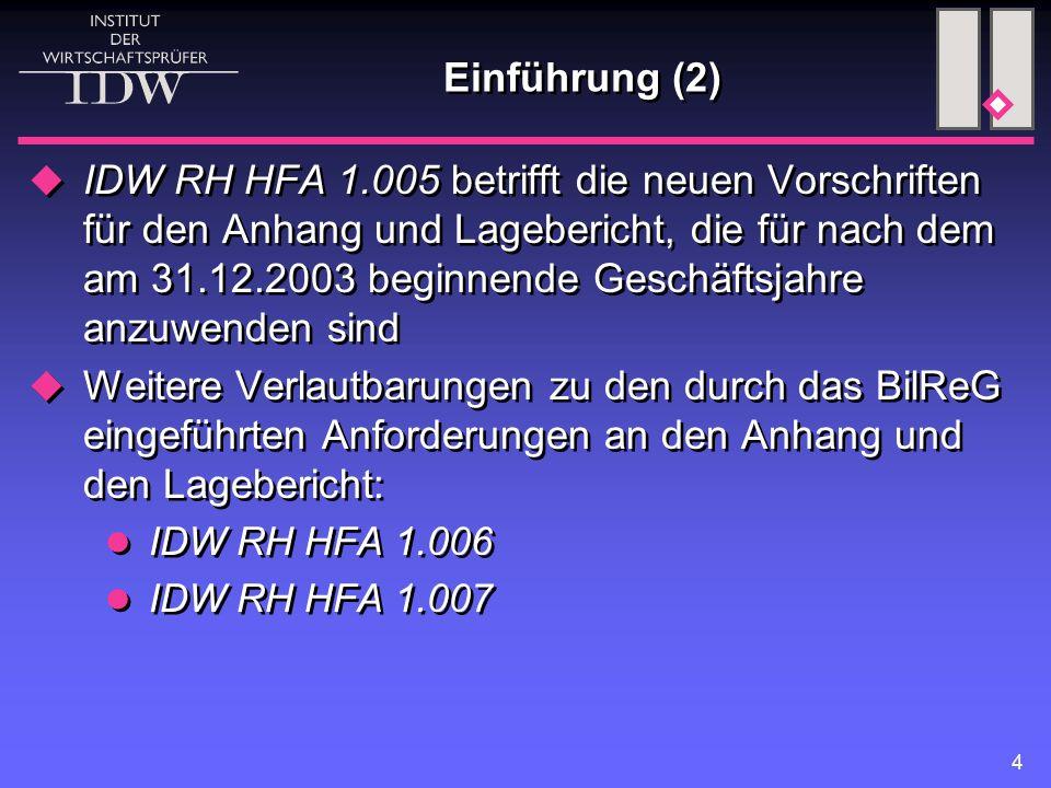 4 Einführung (2)  IDW RH HFA 1.005 betrifft die neuen Vorschriften für den Anhang und Lagebericht, die für nach dem am 31.12.2003 beginnende Geschäftsjahre anzuwenden sind  Weitere Verlautbarungen zu den durch das BilReG eingeführten Anforderungen an den Anhang und den Lagebericht: IDW RH HFA 1.006 IDW RH HFA 1.007  IDW RH HFA 1.005 betrifft die neuen Vorschriften für den Anhang und Lagebericht, die für nach dem am 31.12.2003 beginnende Geschäftsjahre anzuwenden sind  Weitere Verlautbarungen zu den durch das BilReG eingeführten Anforderungen an den Anhang und den Lagebericht: IDW RH HFA 1.006 IDW RH HFA 1.007