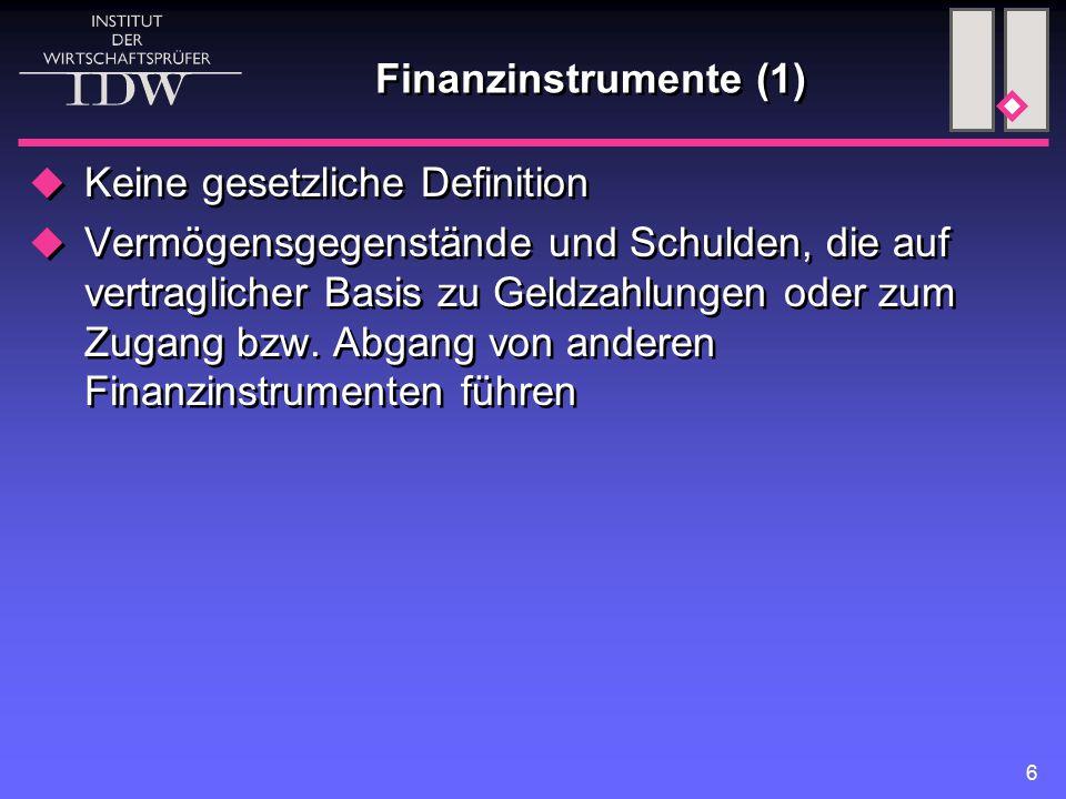 6 Finanzinstrumente (1)  Keine gesetzliche Definition  Vermögensgegenstände und Schulden, die auf vertraglicher Basis zu Geldzahlungen oder zum Zugang bzw.