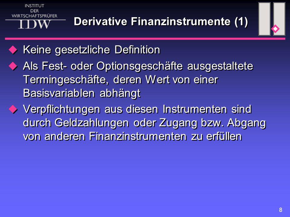 8 Derivative Finanzinstrumente (1)  Keine gesetzliche Definition  Als Fest- oder Optionsgeschäfte ausgestaltete Termingeschäfte, deren Wert von einer Basisvariablen abhängt  Verpflichtungen aus diesen Instrumenten sind durch Geldzahlungen oder Zugang bzw.