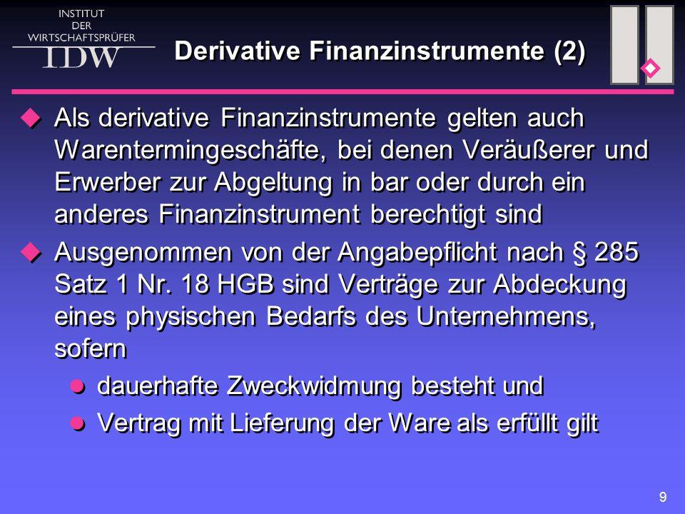 9 Derivative Finanzinstrumente (2)  Als derivative Finanzinstrumente gelten auch Warentermingeschäfte, bei denen Veräußerer und Erwerber zur Abgeltung in bar oder durch ein anderes Finanzinstrument berechtigt sind  Ausgenommen von der Angabepflicht nach § 285 Satz 1 Nr.