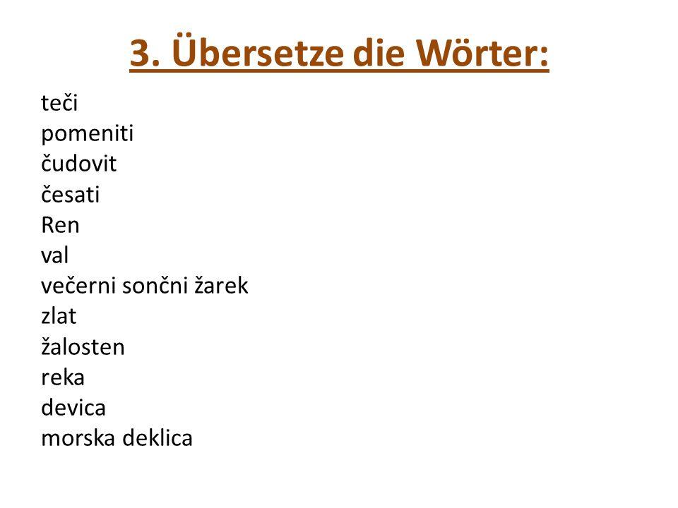 3. Übersetze die Wörter: teči pomeniti čudovit česati Ren val večerni sončni žarek zlat žalosten reka devica morska deklica