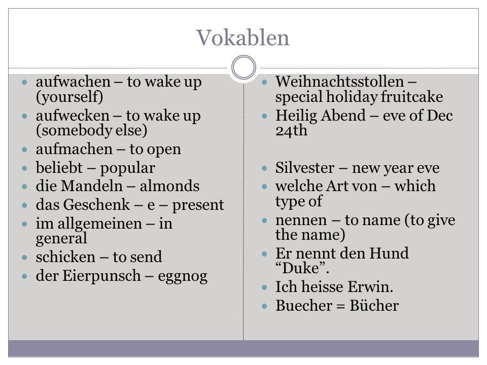 Vokablen aufwachen – to wake up (yourself) aufwecken – to wake up (somebody else) aufmachen – to open beliebt – popular die Mandeln – almonds das Geschenk – e – present im allgemeinen – in general schicken – to send der Eierpunsch – eggnog Weihnachtsstollen – special holiday fruitcake Heilig Abend – eve of Dec 24th Silvester – new year eve welche Art von – which type of nennen – to name (to give the name) Er nennt den Hund Duke .
