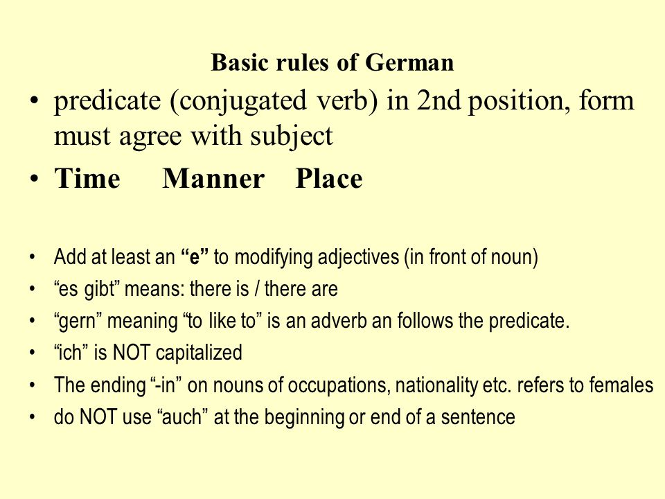 Basic rules of German predicate (conjugated verb) in 2nd position, form must agree with subject Time Manner Place Add at least an e to modifying adjectives (in front of noun) es gibt means: there is / there are gern meaning to like to is an adverb an follows the predicate.