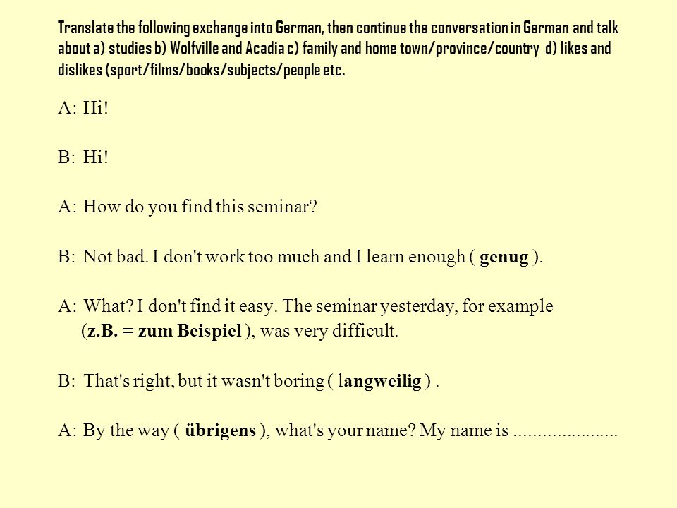 Translate the following exchange into German, then continue the conversation in German and talk about a) studies b) Wolfville and Acadia c) family and home town/province/country d) likes and dislikes (sport/films/books/subjects/people etc.
