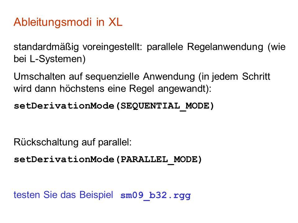 Ableitungsmodi in XL standardmäßig voreingestellt: parallele Regelanwendung (wie bei L-Systemen) Umschalten auf sequenzielle Anwendung (in jedem Schritt wird dann höchstens eine Regel angewandt): setDerivationMode(SEQUENTIAL_MODE) Rückschaltung auf parallel: setDerivationMode(PARALLEL_MODE) testen Sie das Beispiel sm09_b32.rgg