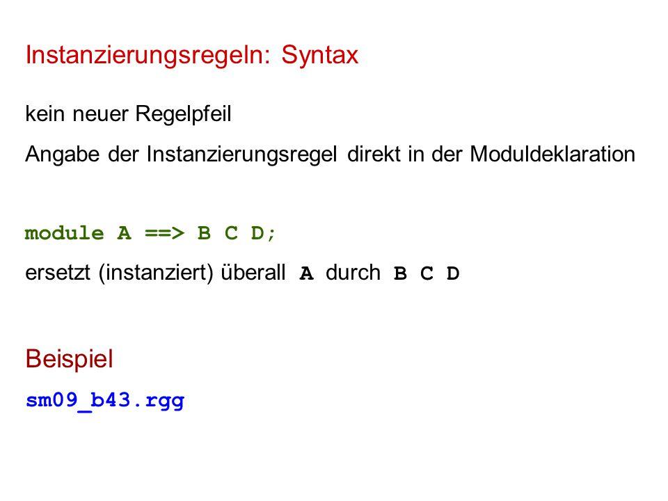 Instanzierungsregeln: Syntax kein neuer Regelpfeil Angabe der Instanzierungsregel direkt in der Moduldeklaration module A ==> B C D; ersetzt (instanziert) überall A durch B C D Beispiel sm09_b43.rgg