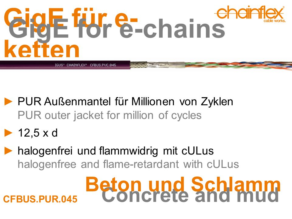 GigE für e- ketten GigE for e-chains ►PUR Außenmantel für Millionen von Zyklen PUR outer jacket for million of cycles ►12,5 x d ►halogenfrei und flammwidrig mit cULus halogenfree and flame-retardant with cULus Concrete and mud Beton und Schlamm CFBUS.PUR.045
