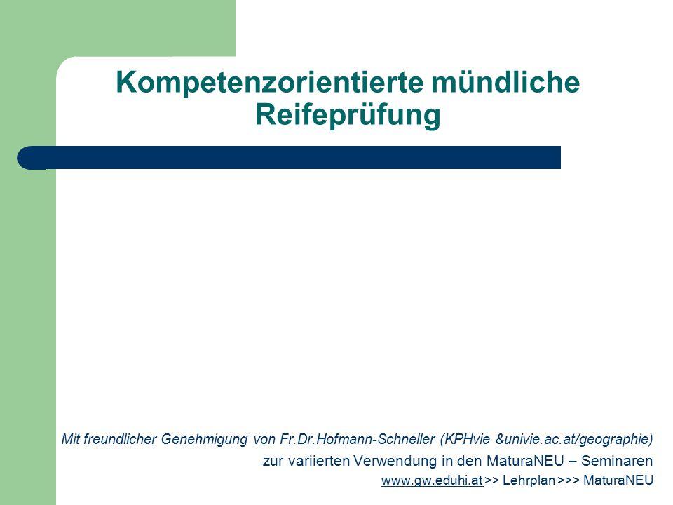 Kompetenzorientierte mündliche Reifeprüfung Mit freundlicher Genehmigung von Fr.Dr.Hofmann-Schneller (KPHvie &univie.ac.at/geographie) zur variierten Verwendung in den MaturaNEU – Seminaren www.gw.eduhi.at www.gw.eduhi.at >> Lehrplan >>> MaturaNEU