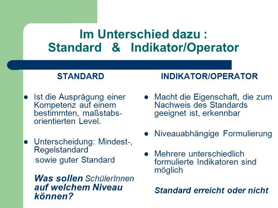 Im Unterschied dazu : Standard & Indikator/Operator STANDARD Ist die Ausprägung einer Kompetenz auf einem bestimmten, maßstabs- orientierten Level.