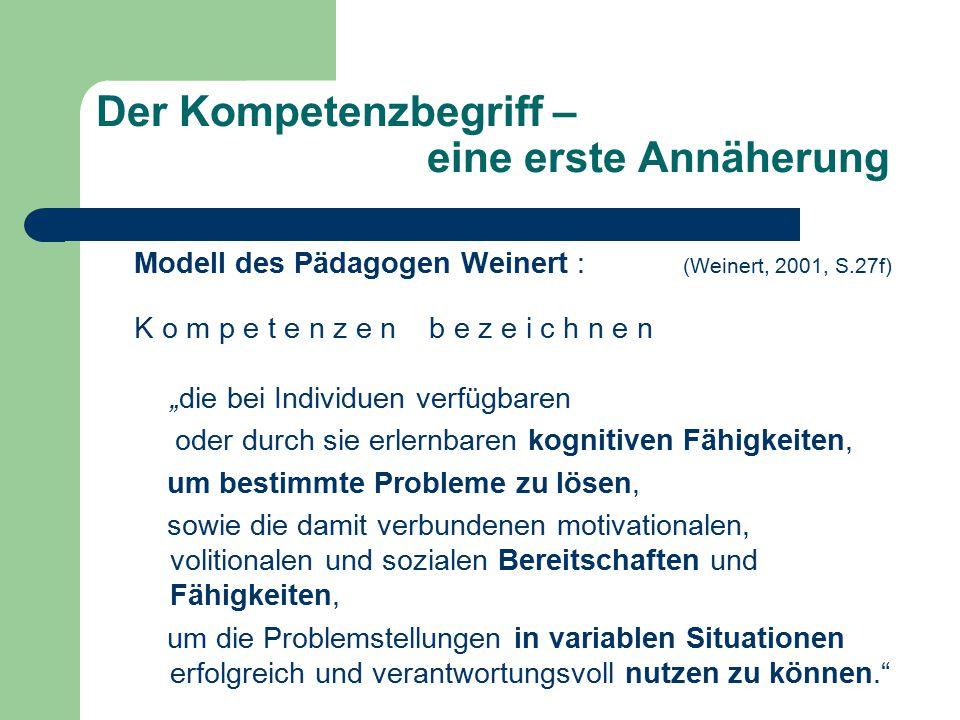 """Der Kompetenzbegriff – eine erste Annäherung Modell des Pädagogen Weinert : (Weinert, 2001, S.27f) K o m p e t e n z e n b e z e i c h n e n """"die bei Individuen verfügbaren oder durch sie erlernbaren kognitiven Fähigkeiten, um bestimmte Probleme zu lösen, sowie die damit verbundenen motivationalen, volitionalen und sozialen Bereitschaften und Fähigkeiten, um die Problemstellungen in variablen Situationen erfolgreich und verantwortungsvoll nutzen zu können."""