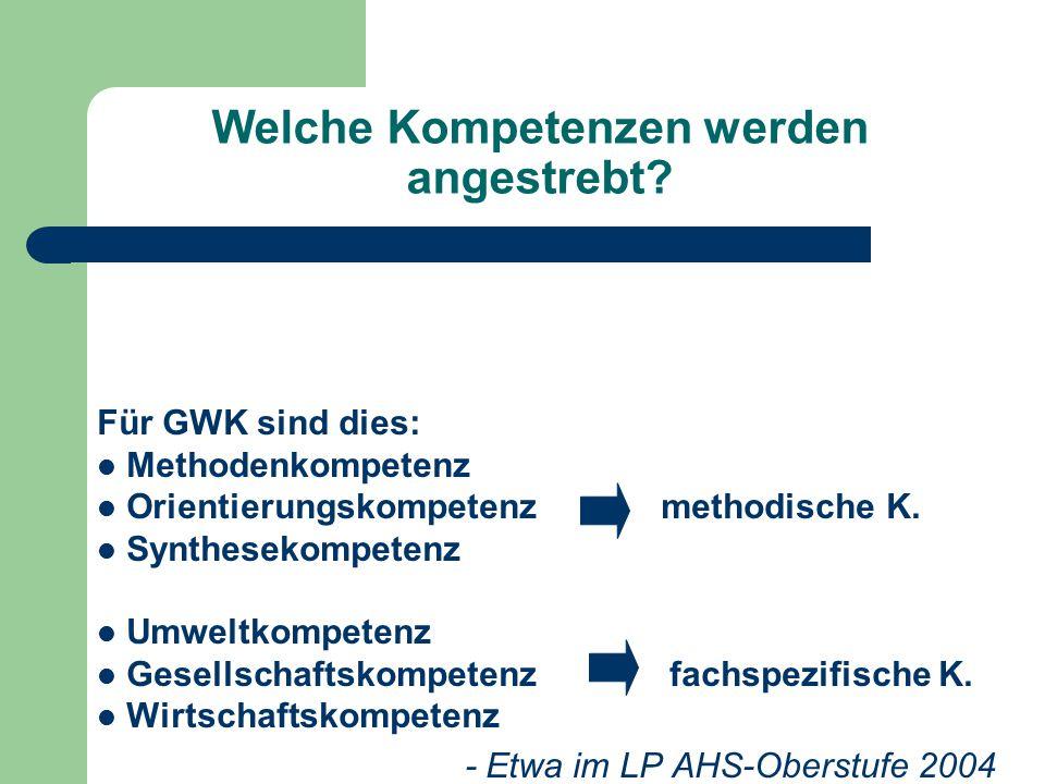 Welche Kompetenzen werden angestrebt? Für GWK sind dies: Methodenkompetenz Orientierungskompetenz methodische K. Synthesekompetenz Umweltkompetenz Ges