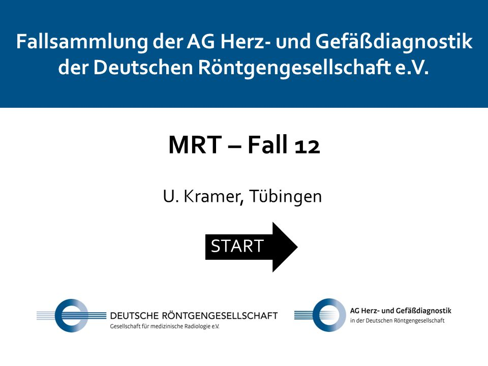 Fallsammlung der AG Herz- und Gefäßdiagnostik der Deutschen Röntgengesellschaft e.V. MRT – Fall 12 U. Kramer, Tübingen START