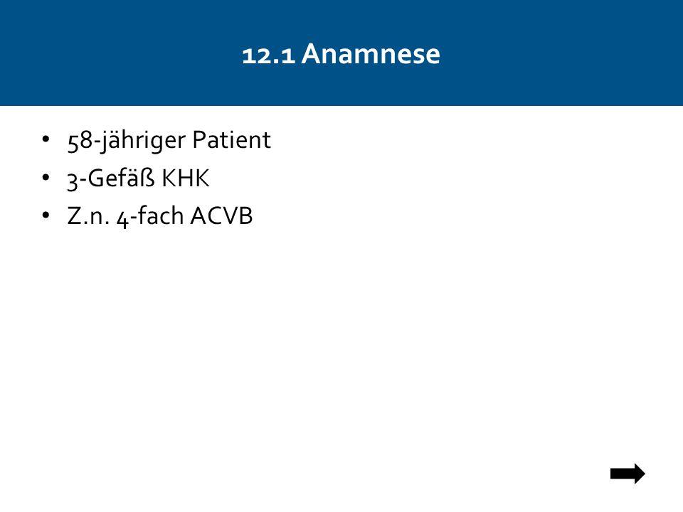 12.1 Anamnese 58-jähriger Patient 3-Gefäß KHK Z.n. 4-fach ACVB
