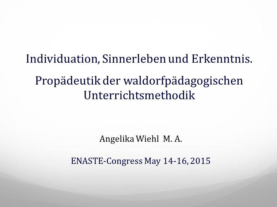 Individuation, Sinnerleben und Erkenntnis. Propädeutik der waldorfpädagogischen Unterrichtsmethodik Angelika Wiehl M. A. ENASTE-Congress May 14-16, 20