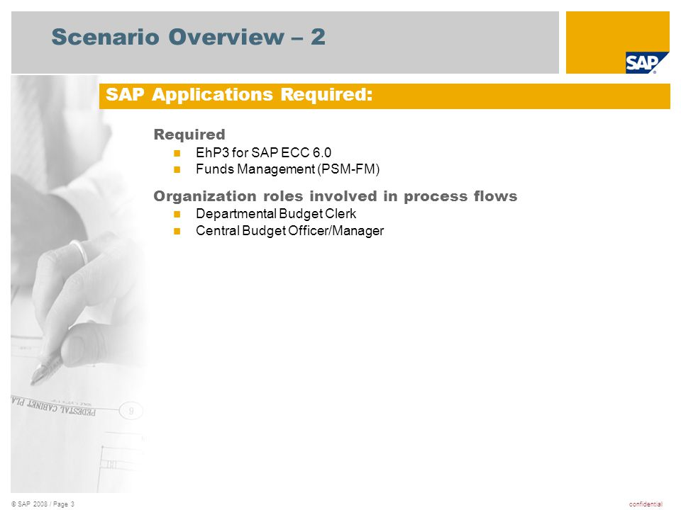 confidential© SAP 2008 / Page 3 Scenario Overview – 2 Required EhP3 for SAP ECC 6.0 Funds Management (PSM-FM) Organization roles involved in process flows Departmental Budget Clerk Central Budget Officer/Manager SAP Applications Required: