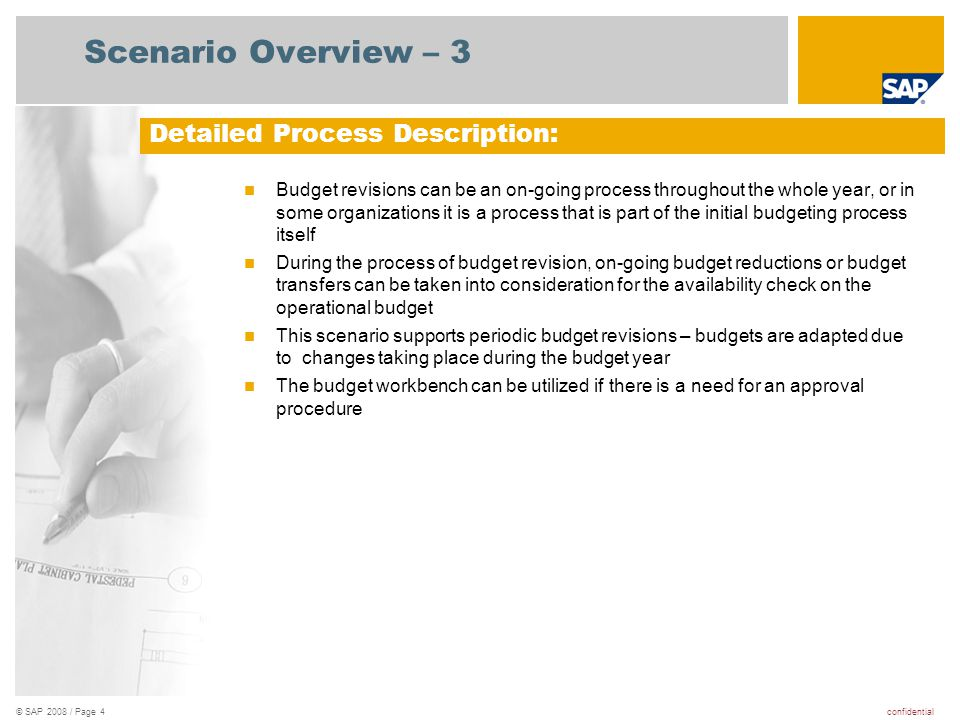 confidential© SAP 2008 / Page 4 Scenario Overview – 3 Budget revisions can be an on-going process throughout the whole year, or in some organizations it is a process that is part of the initial budgeting process itself During the process of budget revision, on-going budget reductions or budget transfers can be taken into consideration for the availability check on the operational budget This scenario supports periodic budget revisions – budgets are adapted due to changes taking place during the budget year The budget workbench can be utilized if there is a need for an approval procedure Detailed Process Description: