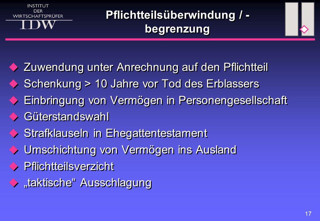 17 Pflichtteilsüberwindung / - begrenzung  Zuwendung unter Anrechnung auf den Pflichtteil  Schenkung > 10 Jahre vor Tod des Erblassers  Einbringung