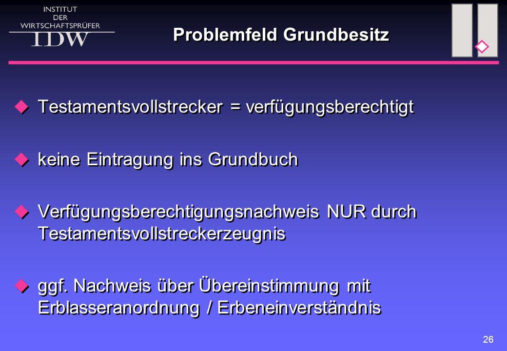 26 Problemfeld Grundbesitz  Testamentsvollstrecker = verfügungsberechtigt  keine Eintragung ins Grundbuch  Verfügungsberechtigungsnachweis NUR durc