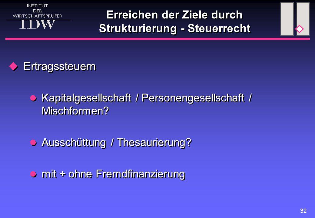 32 Erreichen der Ziele durch Strukturierung - Steuerrecht  Ertragssteuern Kapitalgesellschaft / Personengesellschaft / Mischformen? Ausschüttung / Th
