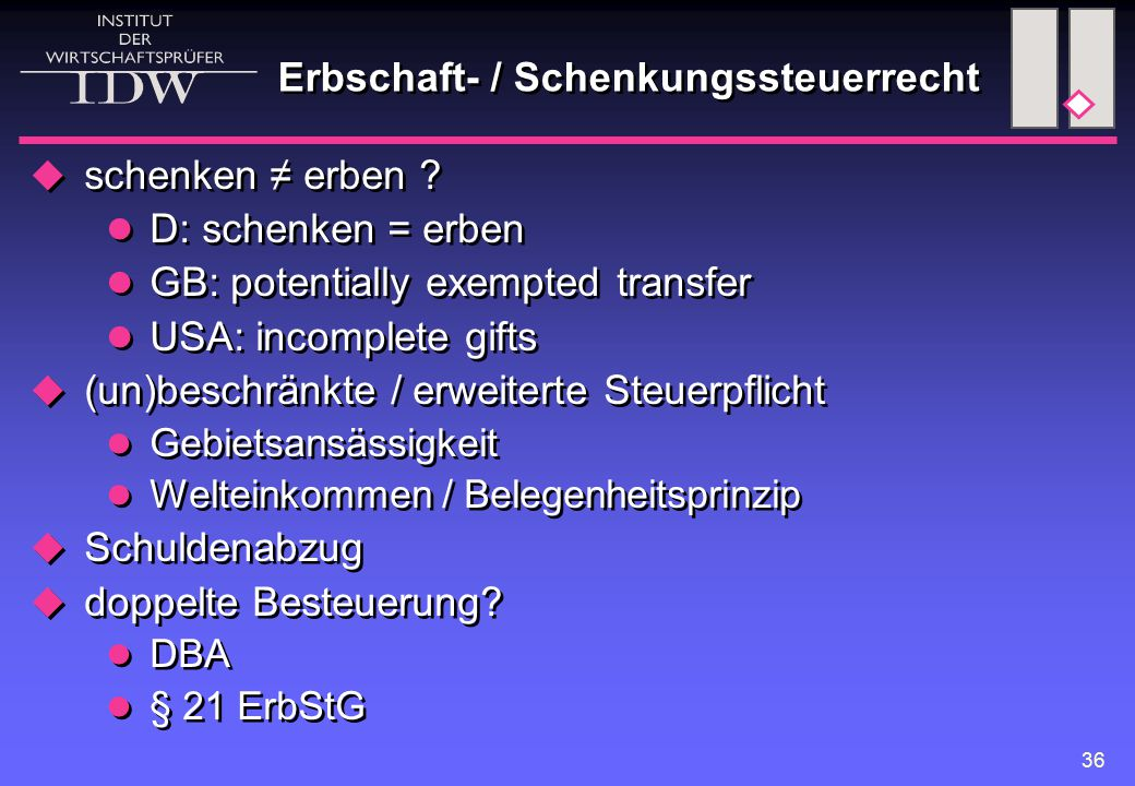 36 Erbschaft- / Schenkungssteuerrecht  schenken ≠ erben ? D: schenken = erben GB: potentially exempted transfer USA: incomplete gifts  (un)beschränk