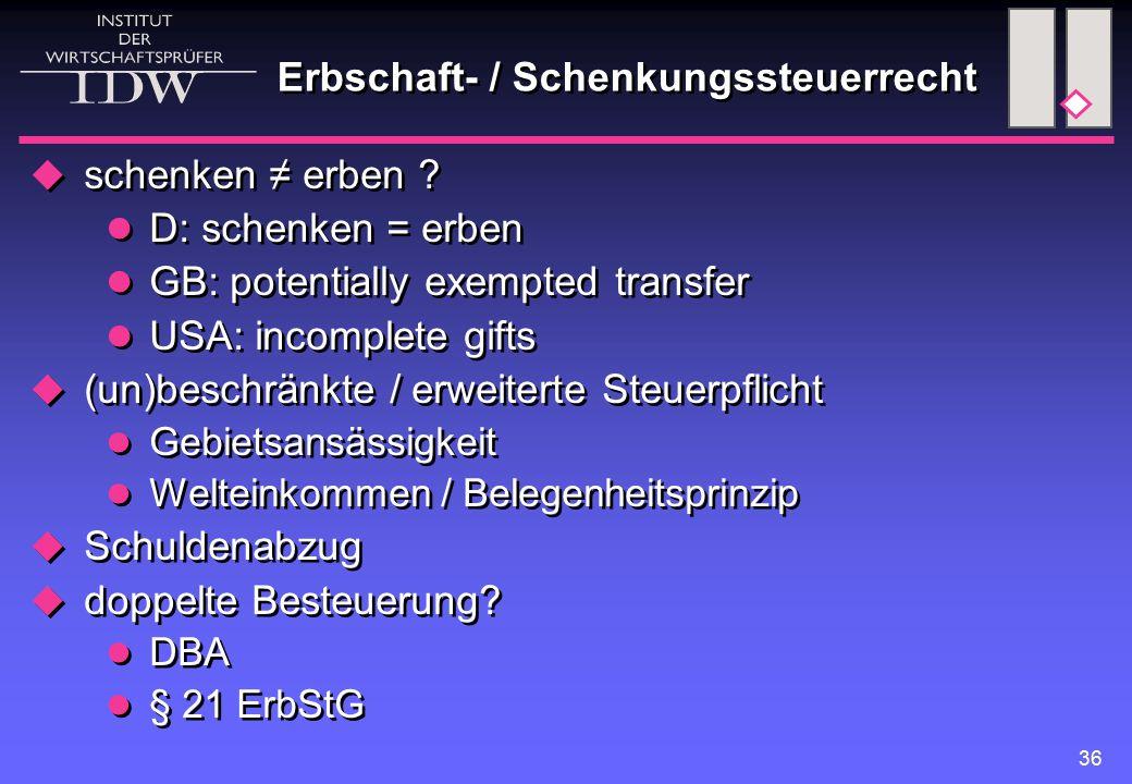 36 Erbschaft- / Schenkungssteuerrecht  schenken ≠ erben ? D: schenken = erben GB: potentially exempted transfer USA: incomplete gifts  (un)beschränk