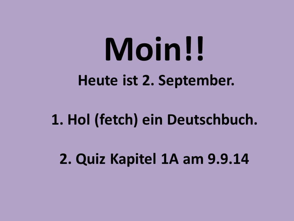 Moin!! Heute ist 2. September. 1. Hol (fetch) ein Deutschbuch. 2. Quiz Kapitel 1A am 9.9.14