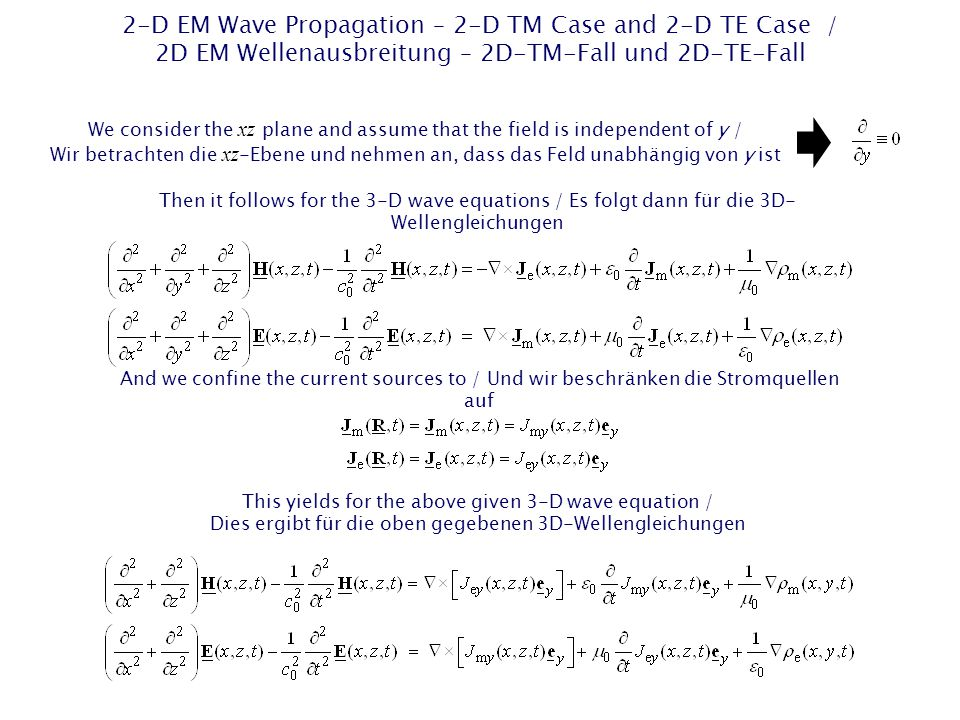 2-D EM Wave Propagation – 2-D TM Case and 2-D TE Case / 2D EM Wellenausbreitung – 2D-TM-Fall und 2D-TE-Fall We consider the xz plane and assume that the field is independent of y / Wir betrachten die xz -Ebene und nehmen an, dass das Feld unabhängig von y ist Then it follows for the 3-D wave equations / Es folgt dann für die 3D- Wellengleichungen And we confine the current sources to / Und wir beschränken die Stromquellen auf This yields for the above given 3-D wave equation / Dies ergibt für die oben gegebenen 3D-Wellengleichungen