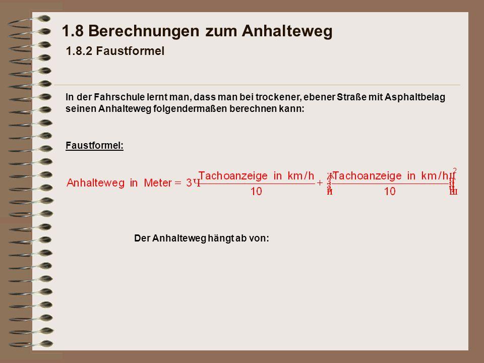 1.8 Berechnungen zum Anhalteweg 1.8.2 Faustformel Faustformel: Der Anhalteweg hängt ab von: In der Fahrschule lernt man, dass man bei trockener, ebene