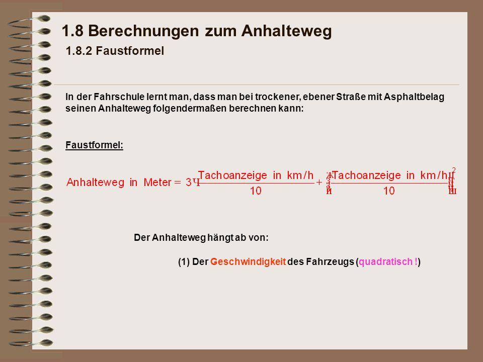 1.8 Berechnungen zum Anhalteweg 1.8.2 Faustformel Faustformel: Der Anhalteweg hängt ab von: (1) Der Geschwindigkeit des Fahrzeugs (quadratisch !) In d