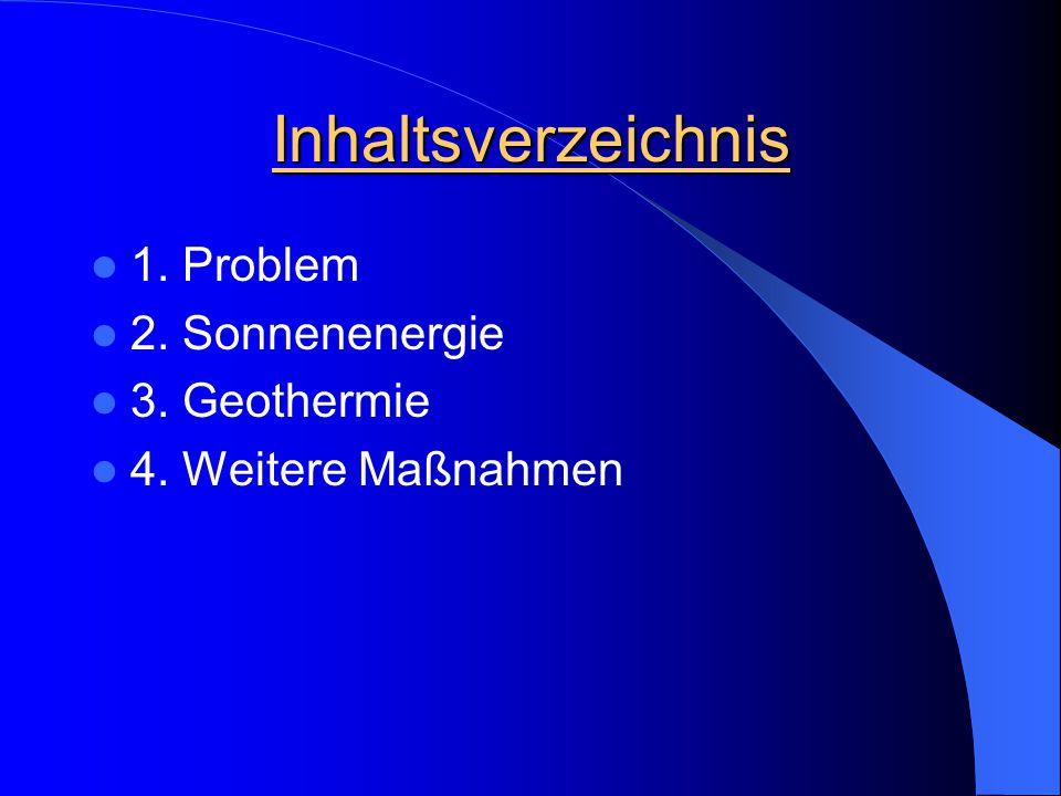 Inhaltsverzeichnis 1. Problem 2. Sonnenenergie 3. Geothermie 4. Weitere Maßnahmen