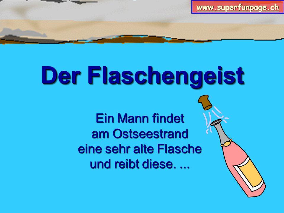 www.superfunpage.ch Der Flaschengeist Ein Mann findet am Ostseestrand eine sehr alte Flasche und reibt diese....