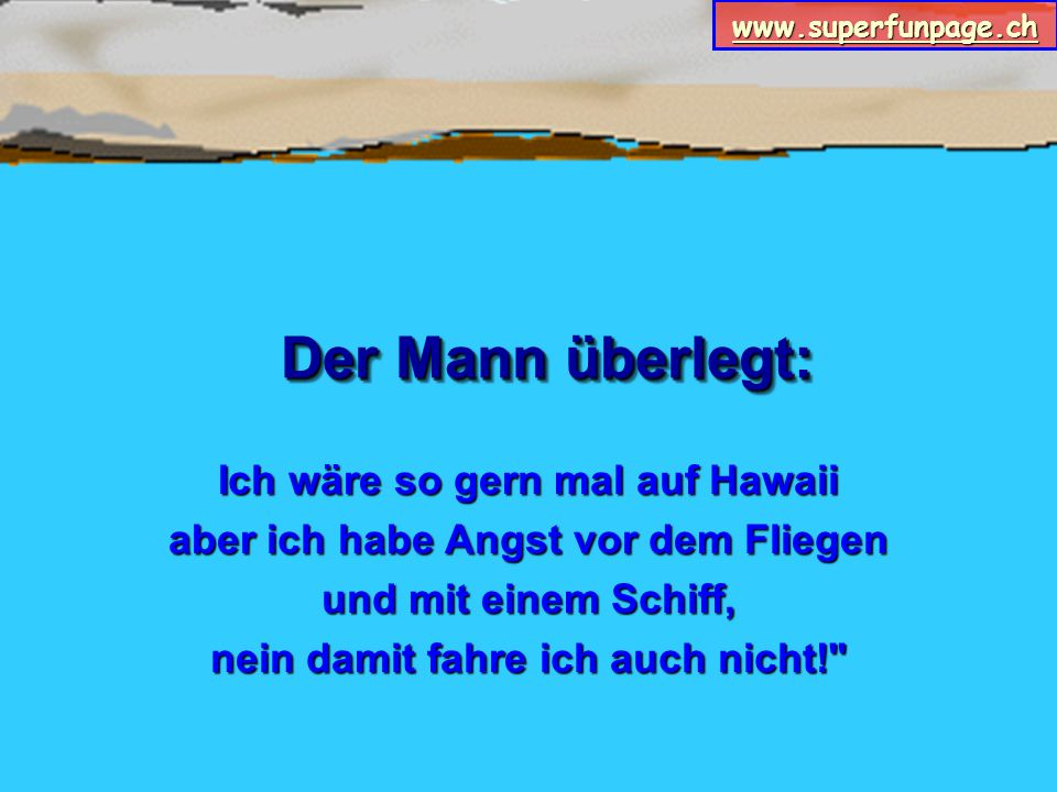 www.superfunpage.ch Der Mann überlegt: Ich wäre so gern mal auf Hawaii aber ich habe Angst vor dem Fliegen und mit einem Schiff, nein damit fahre ich auch nicht!