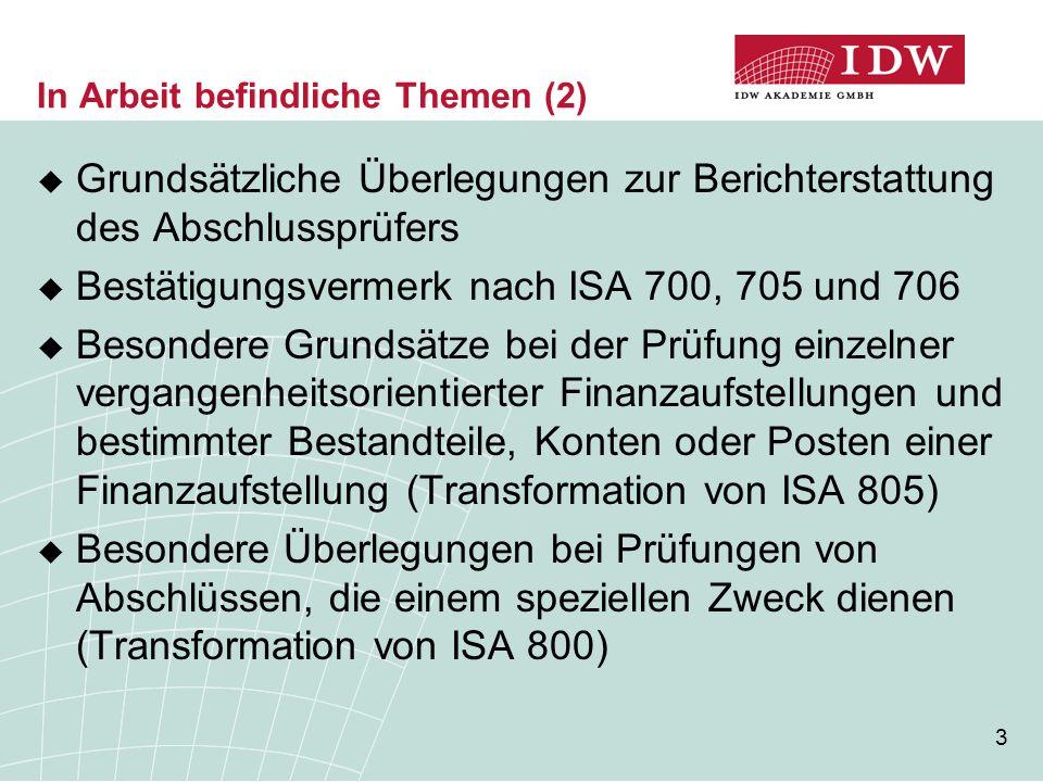3 In Arbeit befindliche Themen (2)  Grundsätzliche Überlegungen zur Berichterstattung des Abschlussprüfers  Bestätigungsvermerk nach ISA 700, 705 und 706  Besondere Grundsätze bei der Prüfung einzelner vergangenheitsorientierter Finanzaufstellungen und bestimmter Bestandteile, Konten oder Posten einer Finanzaufstellung (Transformation von ISA 805)  Besondere Überlegungen bei Prüfungen von Abschlüssen, die einem speziellen Zweck dienen (Transformation von ISA 800)