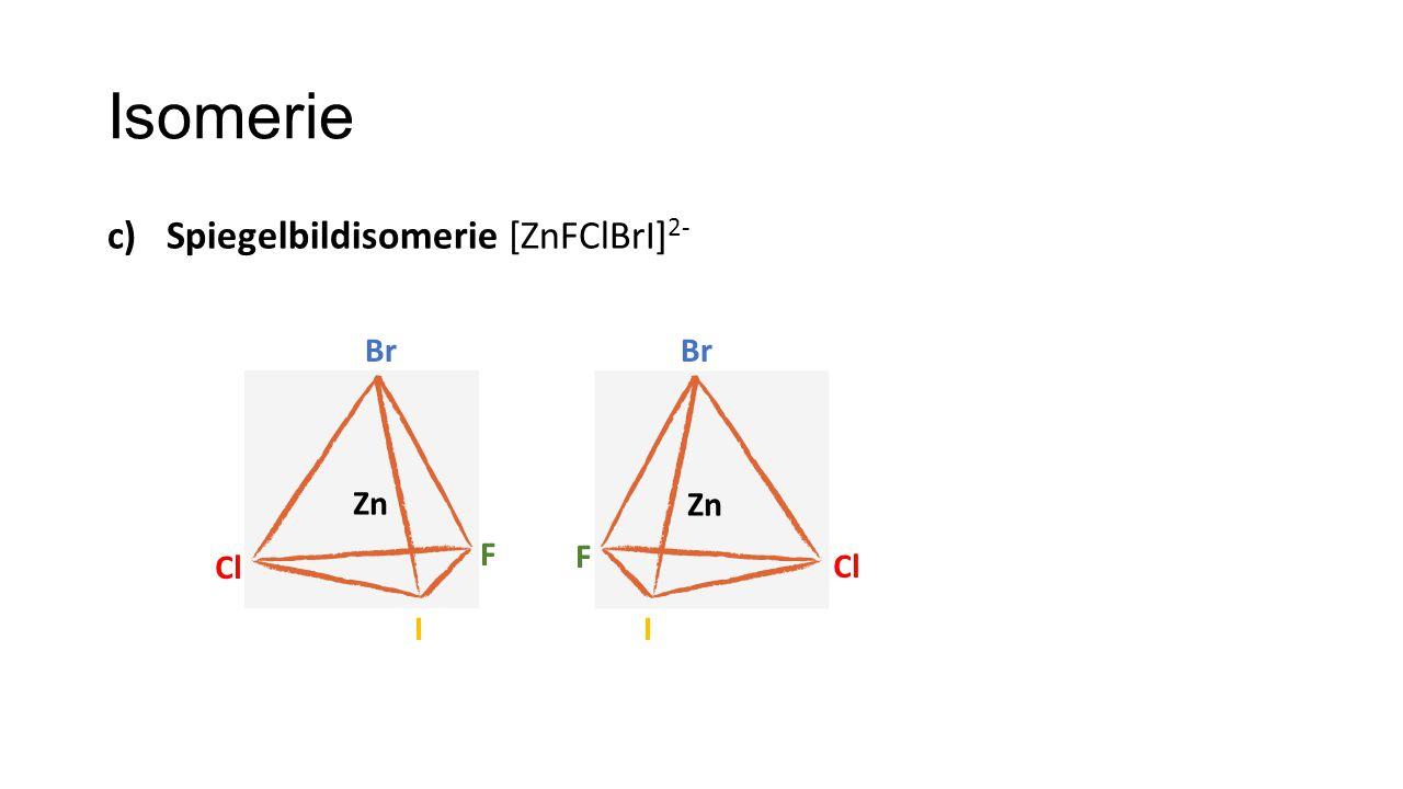 Isomerie c)Spiegelbildisomerie [ZnFClBrI] 2- Cl Br Zn Br Cl F F II