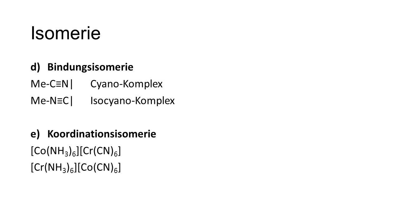 Isomerie d)Bindungsisomerie Me-C≡N|Cyano-Komplex Me-N≡C|Isocyano-Komplex e)Koordinationsisomerie [Co(NH 3 ) 6 ][Cr(CN) 6 ] [Cr(NH 3 ) 6 ][Co(CN) 6 ]