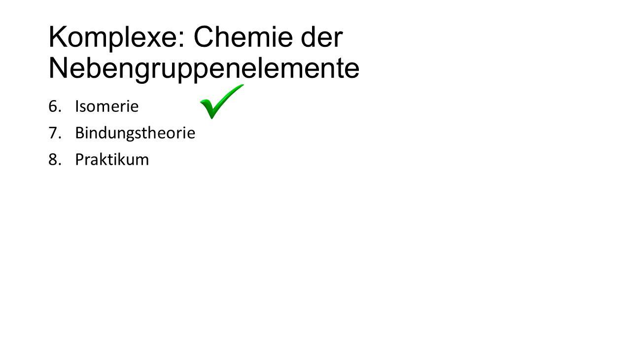 Komplexe: Chemie der Nebengruppenelemente 6.Isomerie 7.Bindungstheorie 8.Praktikum