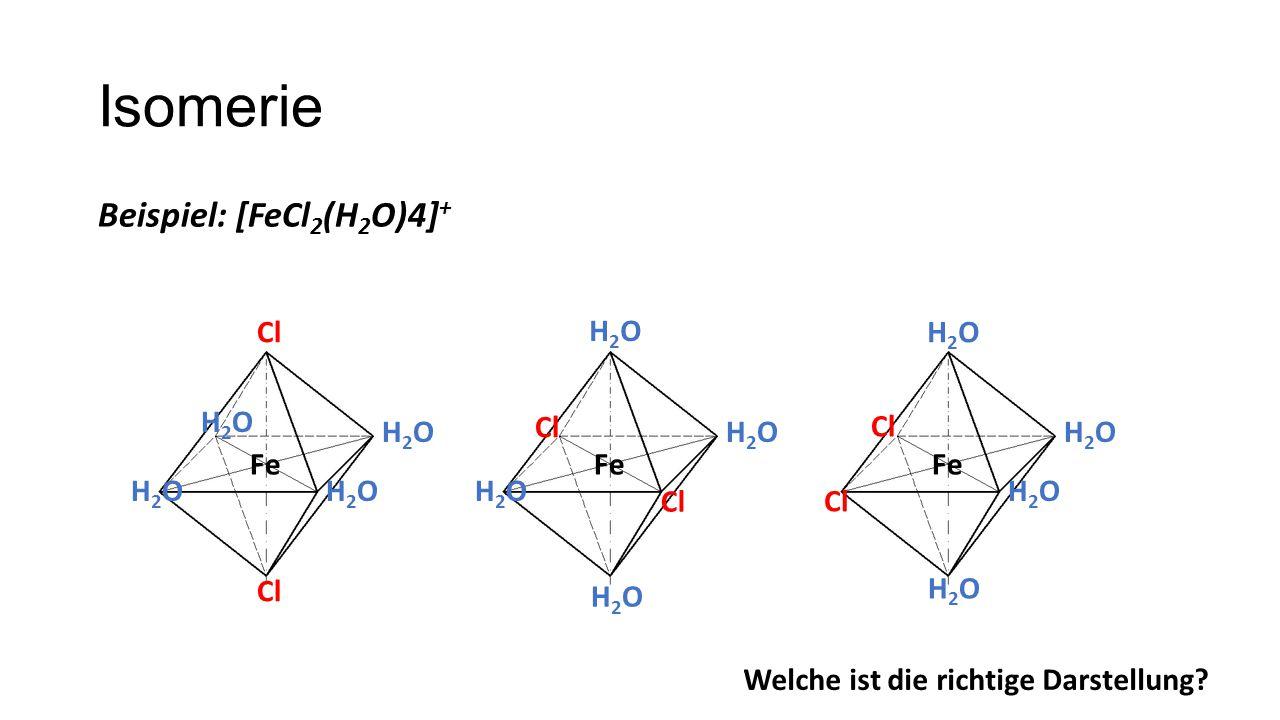 Isomerie Beispiel: [FeCl 2 (H 2 O)4] + Fe Cl H2OH2O H2OH2O H2OH2O H2OH2O Fe Cl H2OH2O H2OH2O H2OH2O H2OH2O Fe Cl H2OH2O H2OH2O H2OH2O H2OH2O Welche ist die richtige Darstellung?