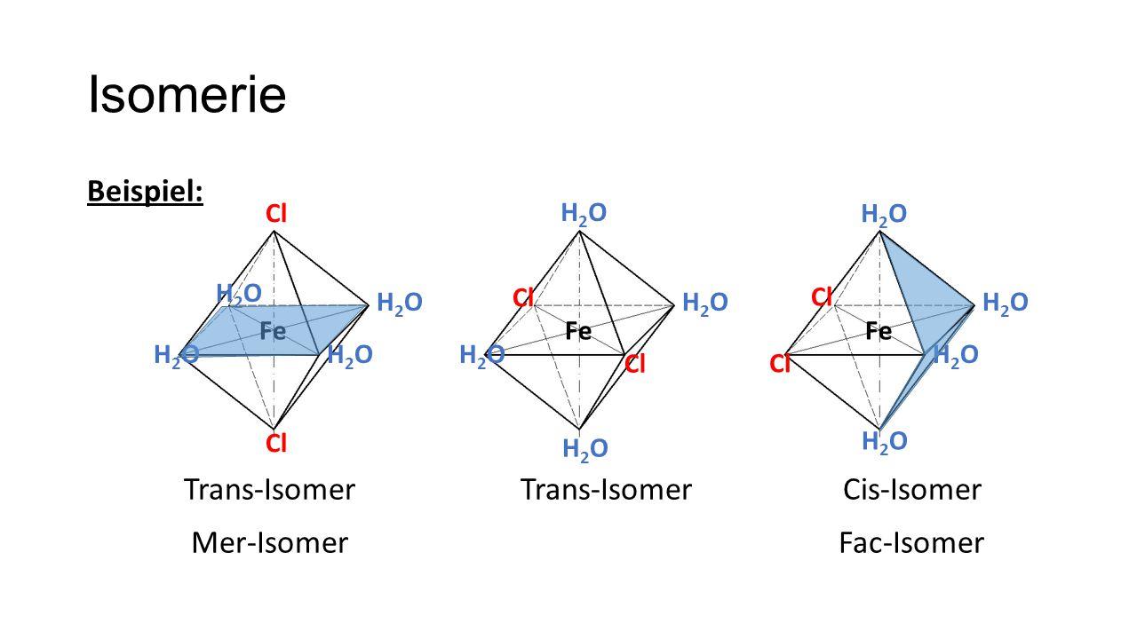 Isomerie Beispiel: Fe Cl H2OH2O H2OH2O H2OH2O H2OH2O Fe Cl H2OH2O H2OH2O H2OH2O H2OH2O Fe Cl H2OH2O H2OH2O H2OH2O H2OH2O Trans-Isomer Cis-Isomer Mer-IsomerFac-Isomer