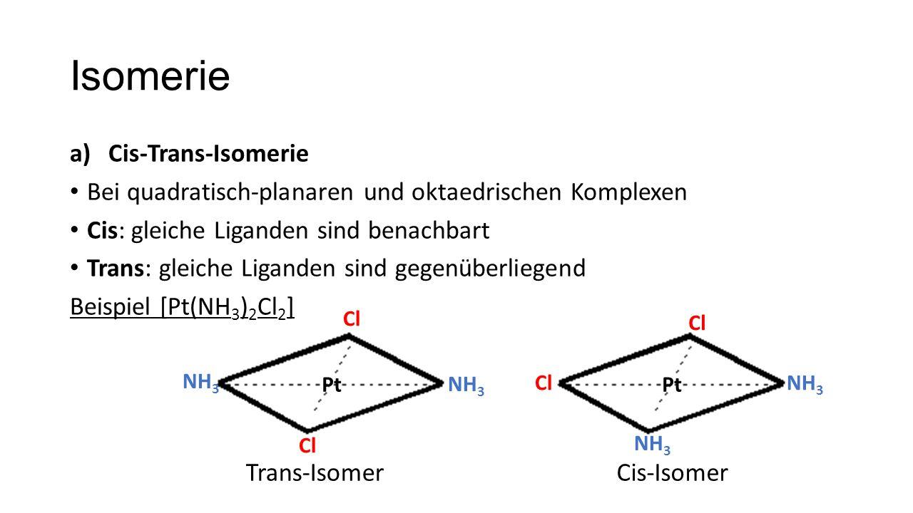 Isomerie a)Cis-Trans-Isomerie Bei quadratisch-planaren und oktaedrischen Komplexen Cis: gleiche Liganden sind benachbart Trans: gleiche Liganden sind gegenüberliegend Beispiel [Pt(NH 3 ) 2 Cl 2 ] Cl NH 3 Pt Cl NH 3 Trans-IsomerCis-Isomer