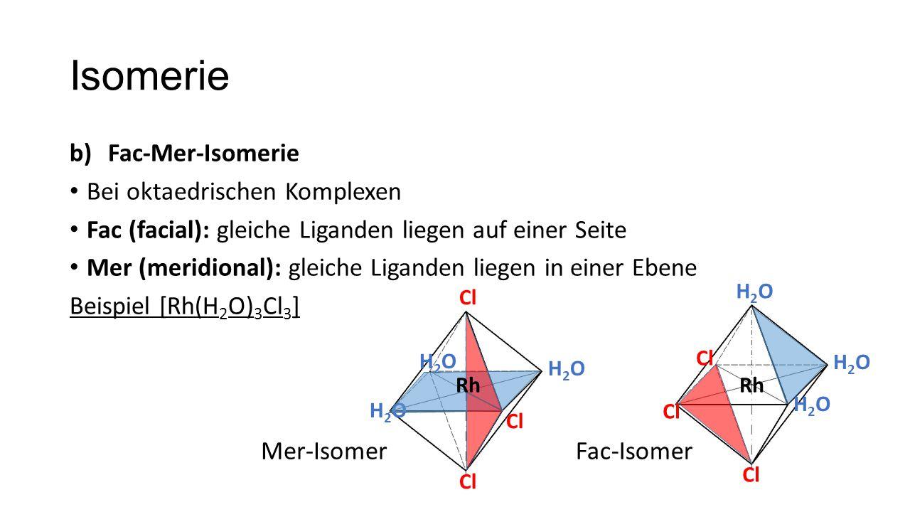 Isomerie b)Fac-Mer-Isomerie Bei oktaedrischen Komplexen Fac (facial): gleiche Liganden liegen auf einer Seite Mer (meridional): gleiche Liganden liegen in einer Ebene Beispiel [Rh(H 2 O) 3 Cl 3 ] Cl H2OH2O H2OH2O H2OH2O Rh Cl H2OH2O H2OH2O H2OH2O Mer-IsomerFac-Isomer Rh