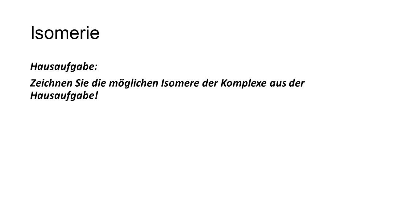 Isomerie Hausaufgabe: Zeichnen Sie die möglichen Isomere der Komplexe aus der Hausaufgabe!