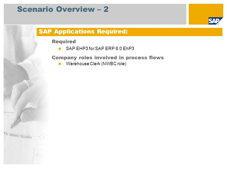 Scenario Overview – 2 Required SAP EHP3 for SAP ERP 6.0 EhP3 Company roles involved in process flows Warehouse Clerk (NWBC role) SAP Applications Required: