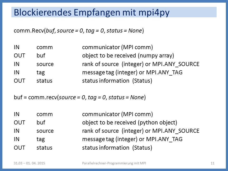 Blockierendes Empfangen mit mpi4py comm.Recv(buf, source = 0, tag = 0, status = None) IN comm communicator (MPI comm) OUT buf object to be received (numpy array) IN source rank of source (integer) or MPI.ANY_SOURCE IN tag message tag (integer) or MPI.ANY_TAG OUT status status information (Status) buf = comm.recv(source = 0, tag = 0, status = None) IN comm communicator (MPI comm) OUT buf object to be received (python object) IN source rank of source (integer) or MPI.ANY_SOURCE IN tag message tag (integer) or MPI.ANY_TAG OUT status status information (Status) Parallelrechner-Programmierung mit MPI1131.03 – 01.