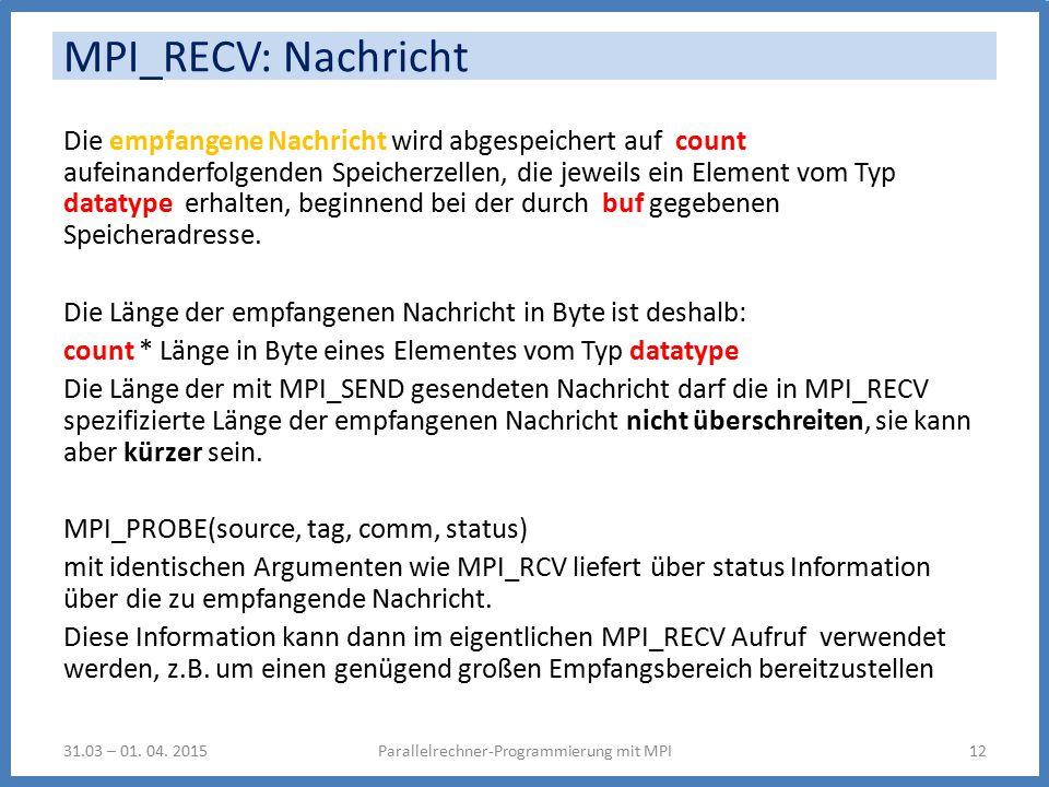 MPI_RECV: Nachricht Die empfangene Nachricht wird abgespeichert auf count aufeinanderfolgenden Speicherzellen, die jeweils ein Element vom Typ datatype erhalten, beginnend bei der durch buf gegebenen Speicheradresse.