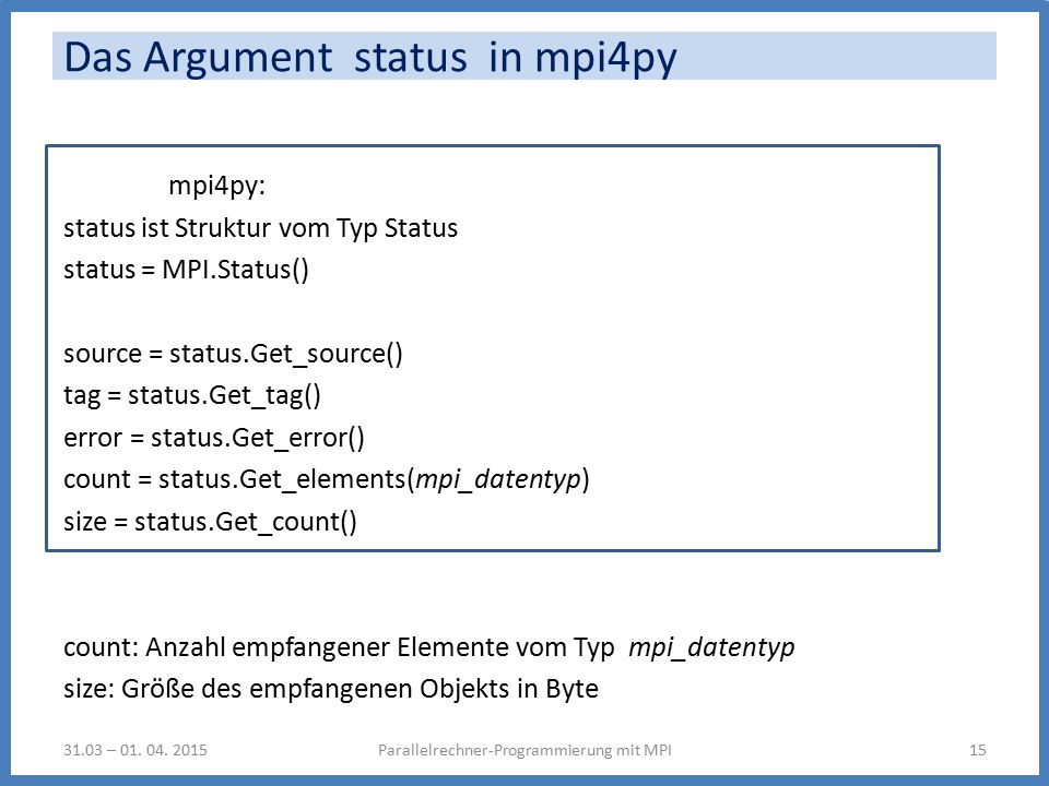 Das Argument status in mpi4py mpi4py: status ist Struktur vom Typ Status status = MPI.Status() source = status.Get_source() tag = status.Get_tag() error = status.Get_error() count = status.Get_elements(mpi_datentyp) size = status.Get_count() count: Anzahl empfangener Elemente vom Typ mpi_datentyp size: Größe des empfangenen Objekts in Byte Parallelrechner-Programmierung mit MPI1531.03 – 01.