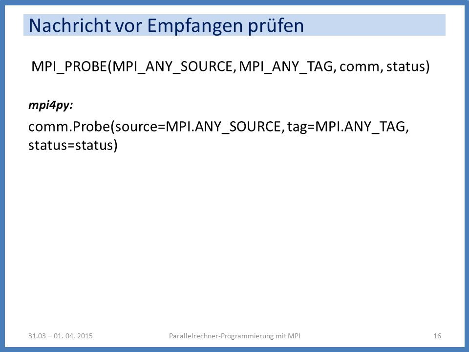 Nachricht vor Empfangen prüfen MPI_PROBE(MPI_ANY_SOURCE, MPI_ANY_TAG, comm, status) mpi4py: comm.Probe(source=MPI.ANY_SOURCE, tag=MPI.ANY_TAG, status=status) Parallelrechner-Programmierung mit MPI1631.03 – 01.
